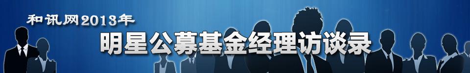 和讯网2013年明星公募基金经理访谈录